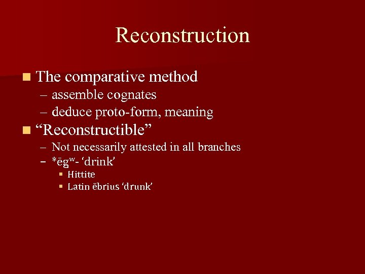 """Reconstruction n The comparative method – assemble cognates – deduce proto-form, meaning n """"Reconstructible"""""""