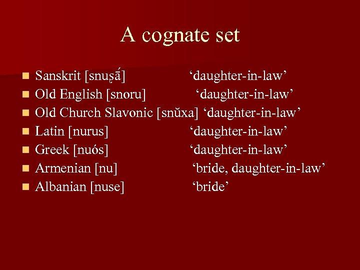 A cognate set n n n n Sanskrit [snuʂā ] 'daughter-in-law' Old English [snoru]