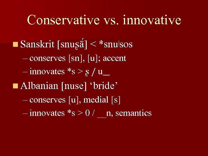 Conservative vs. innovative n Sanskrit [snuʂā ] < *snu|sos – conserves [sn], [u]; accent