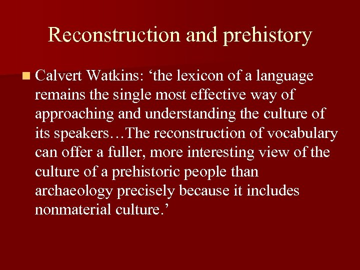 Reconstruction and prehistory n Calvert Watkins: 'the lexicon of a language remains the single