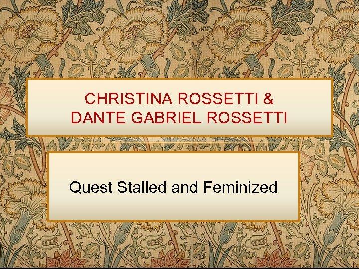 CHRISTINA ROSSETTI & DANTE GABRIEL ROSSETTI Quest Stalled and Feminized