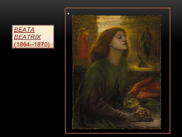 • BEATA BEATRIX (1864– 1870)