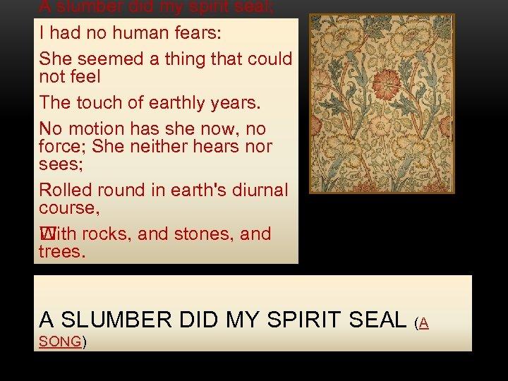 A slumber did my spirit seal; I had no human fears: She seemed a