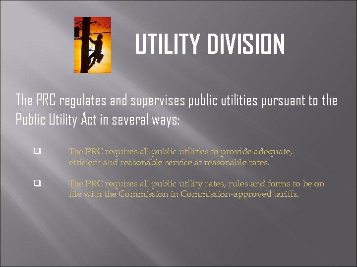UTILITY DIVISION The PRC regulates and supervises public utilities pursuant to the Public Utility