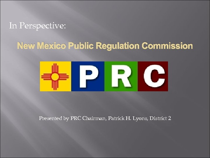 In Perspective: New Mexico Public Regulation Commission Presented by PRC Chairman, Patrick H. Lyons,