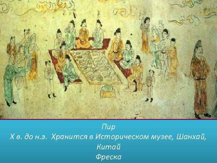 Пир X в. до н. э. Хранится в Историческом музее, Шанхай, Китай Фреска
