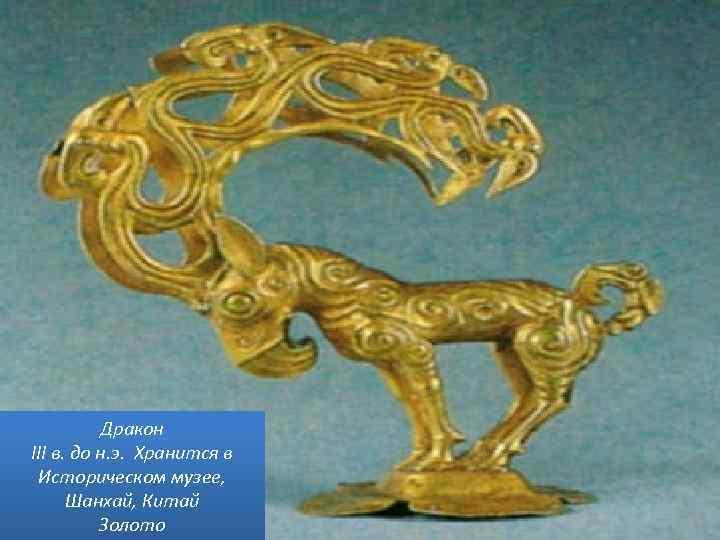 Дракон III в. до н. э. Хранится в Историческом музее, Шанхай, Китай Золото