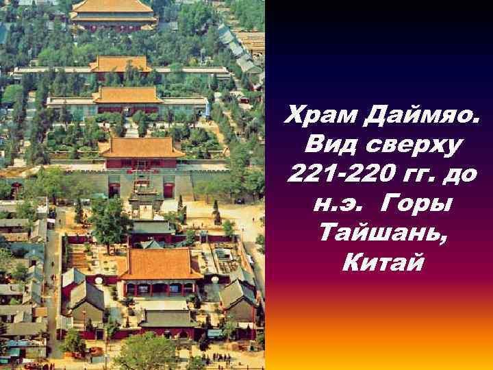 Храм Даймяо. Вид сверху 221 -220 гг. до н. э. Горы Тайшань, Китай