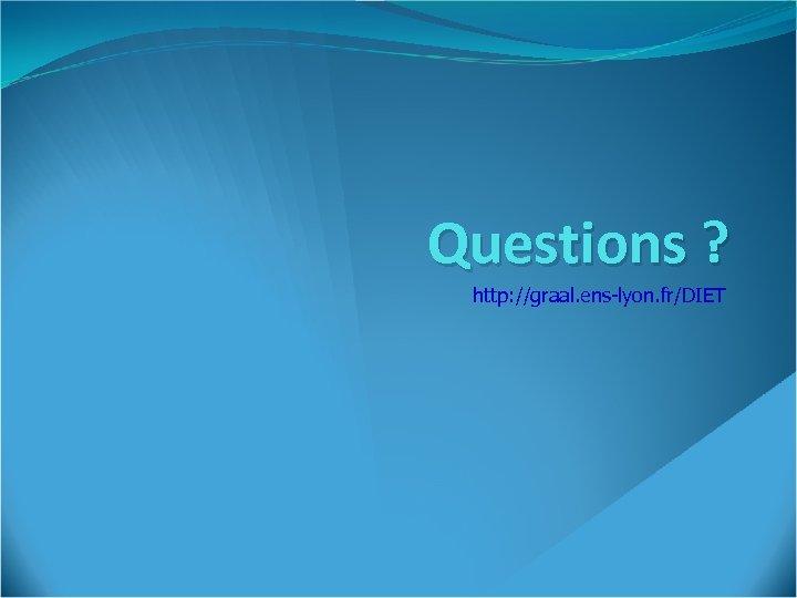 Questions ? http: //graal. ens-lyon. fr/DIET