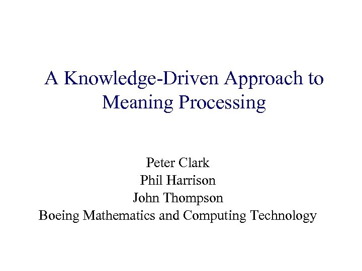 A Knowledge-Driven Approach to Meaning Processing Peter Clark Phil Harrison John Thompson Boeing Mathematics