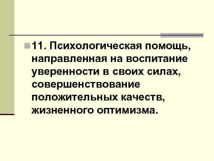 n 11. Психологическая помощь, направленная на воспитание уверенности в своих силах, совершенствование положительных качеств,