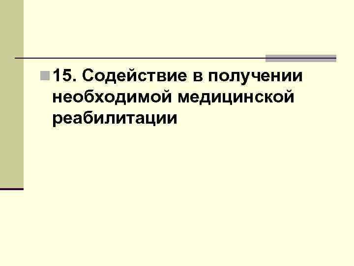 n 15. Содействие в получении необходимой медицинской реабилитации