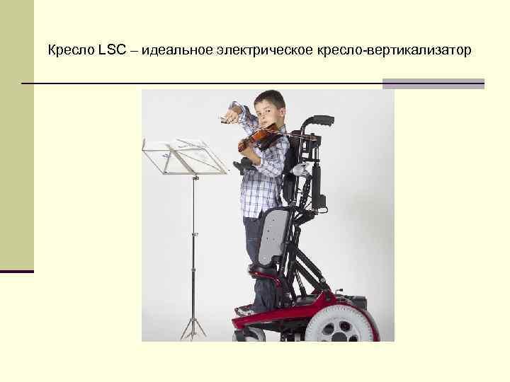 Кресло LSC – идеальное электрическое кресло-вертикализатор