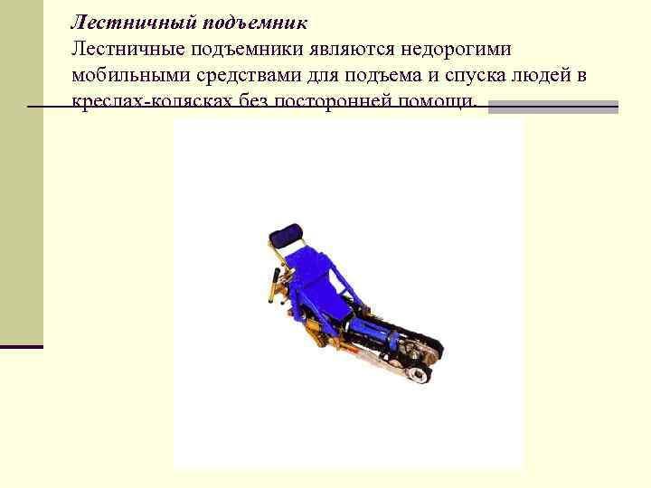 Лестничный подъемник Лестничные подъемники являются недорогими мобильными средствами для подъема и спуска людей в