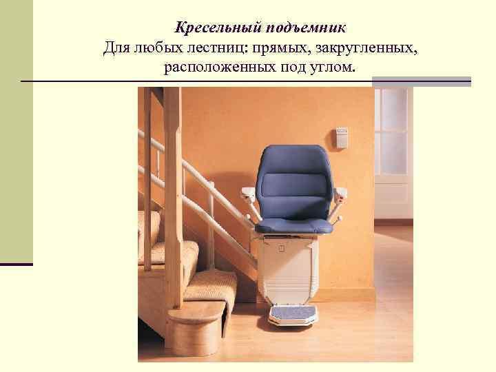Кресельный подъемник Для любых лестниц: прямых, закругленных, расположенных под углом.