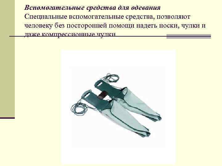 Вспомогательные средства для одевания Специальные вспомогательные средства, позволяют человеку без посторонней помощи надеть носки,