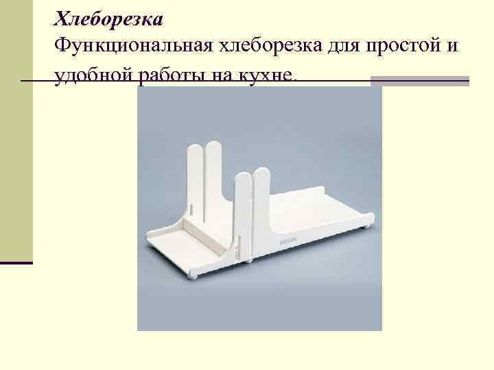 Хлеборезка Функциональная хлеборезка для простой и удобной работы на кухне.
