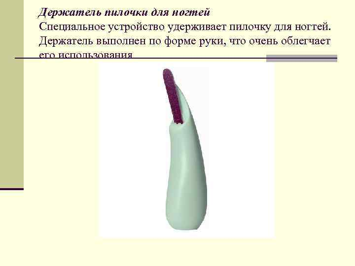 Держатель пилочки для ногтей Специальное устройство удерживает пилочку для ногтей. Держатель выполнен по форме