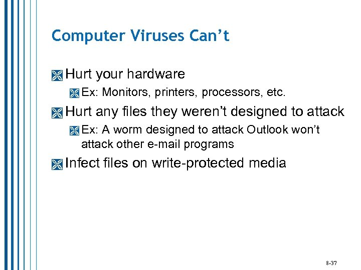 Computer Viruses Can't Hurt your hardware Ex: Hurt Monitors, printers, processors, etc. any files
