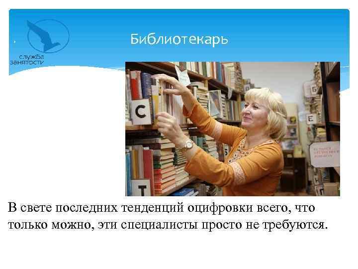 Библиотекарь В свете последних тенденций оцифровки всего, что только можно, эти специалисты просто не