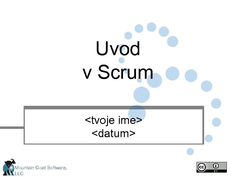 Uvod v Scrum <tvoje ime> <datum> Mountain Goat Software, LLC