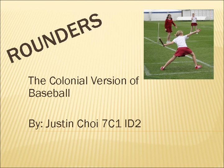 S R E D N U O R The Colonial Version of Baseball By: