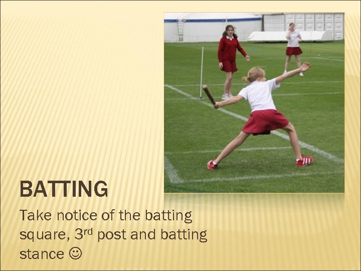 BATTING Take notice of the batting square, 3 rd post and batting stance
