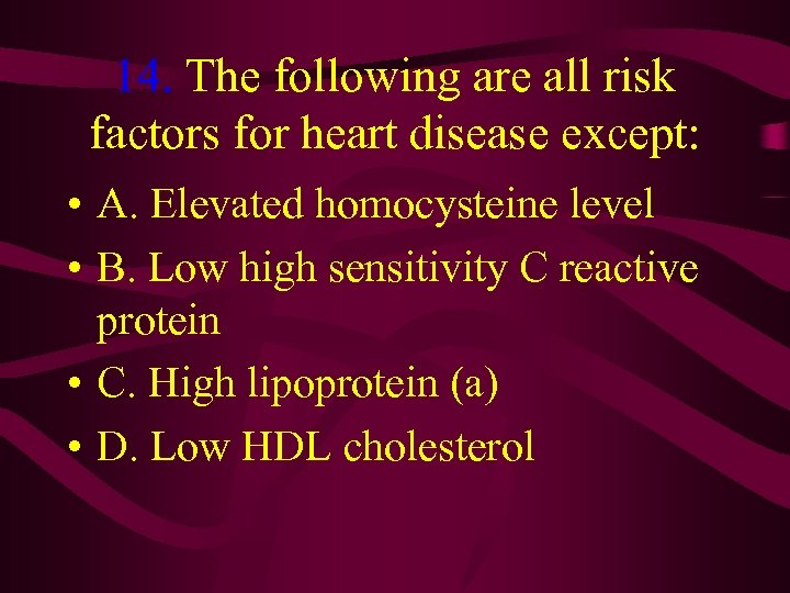 14. The following are all risk factors for heart disease except: • A. Elevated