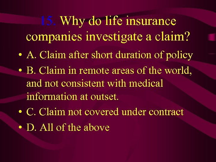 15. Why do life insurance companies investigate a claim? • A. Claim after short