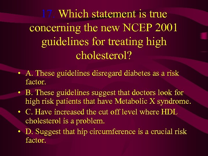 17. Which statement is true concerning the new NCEP 2001 guidelines for treating high