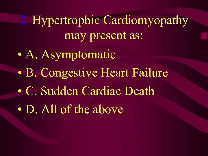 2. Hypertrophic Cardiomyopathy may present as: • A. Asymptomatic • B. Congestive Heart Failure