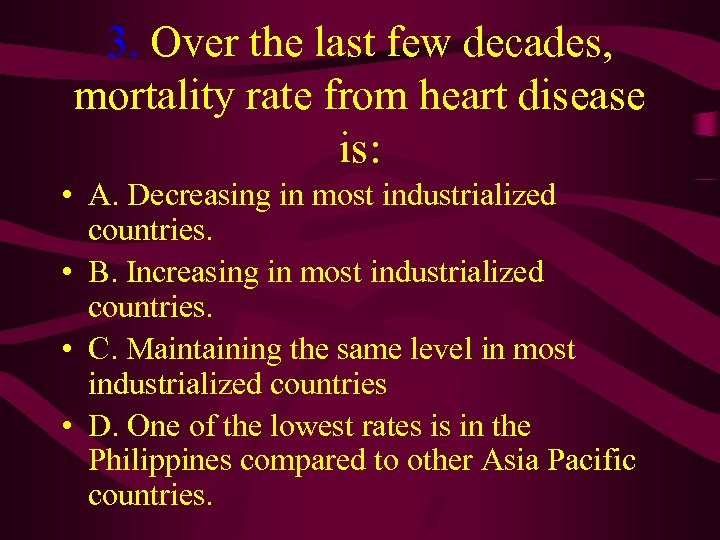 3. Over the last few decades, mortality rate from heart disease is: • A.
