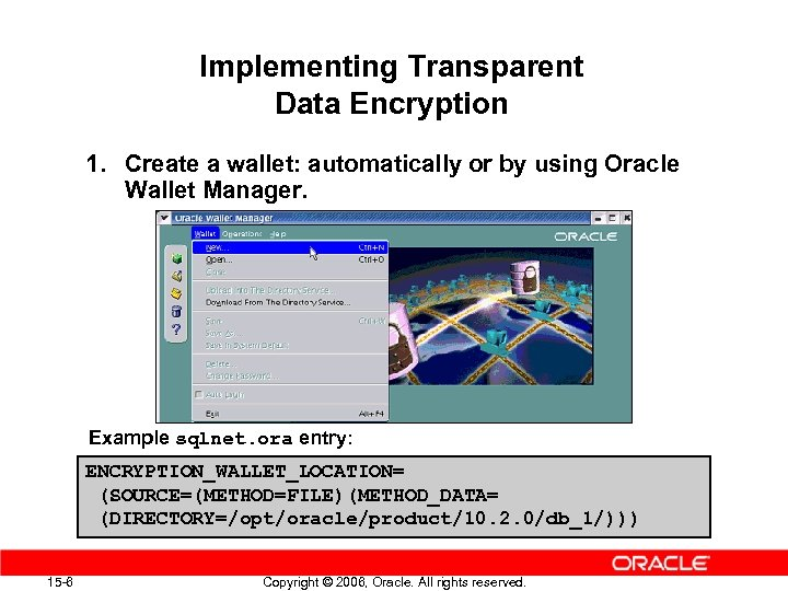 Implementing Transparent Data Encryption 1. Create a wallet: automatically or by using Oracle Wallet