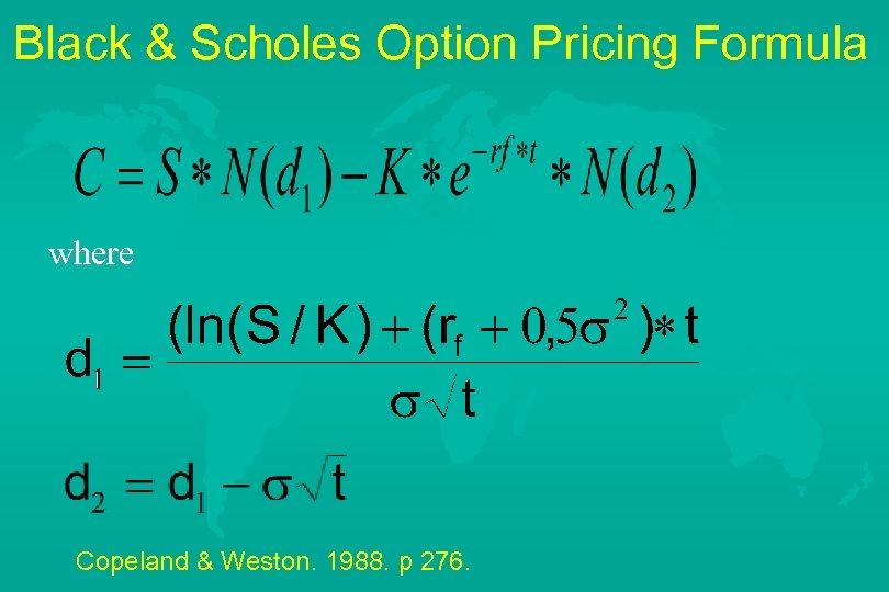 Black & Scholes Option Pricing Formula where Copeland & Weston. 1988. p 276.