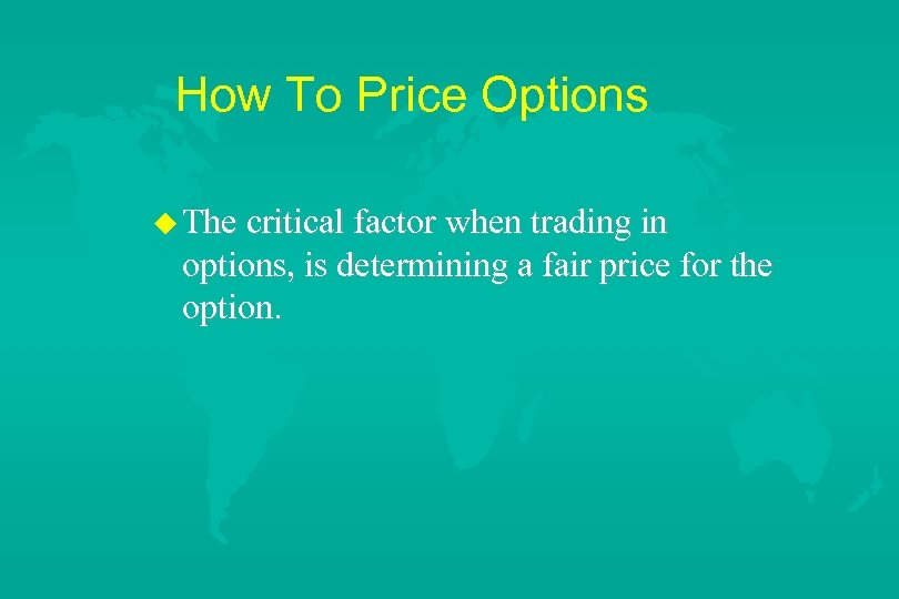 How To Price Options u The critical factor when trading in options, is determining