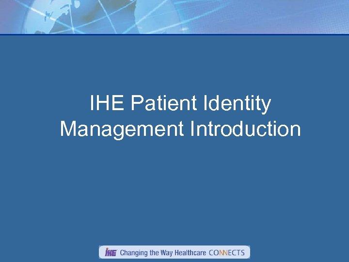 IHE Patient Identity Management Introduction