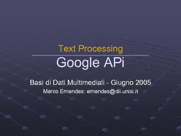 Text Processing Google APi Basi di Dati Multimediali - Giugno 2005 Marco Ernandes: ernandes@dii.