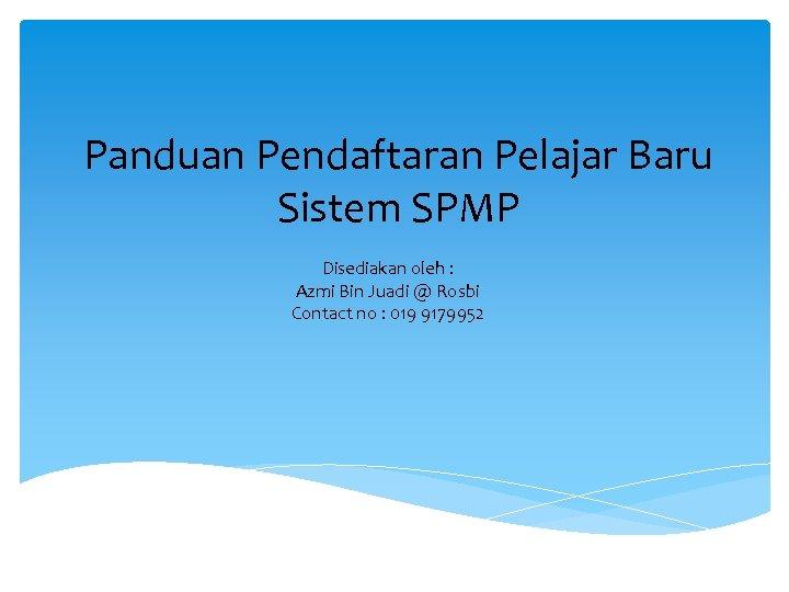 Panduan Pendaftaran Pelajar Baru Sistem SPMP Disediakan oleh : Azmi Bin Juadi @ Rosbi