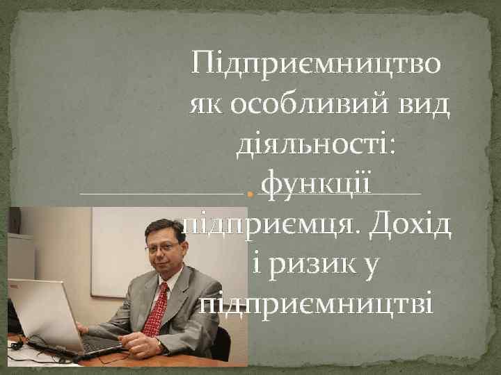 Підприємництво як особливий вид діяльності: функції підприємця. Дохід і ризик у підприємництві