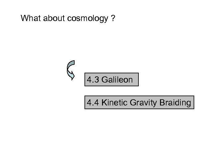 What about cosmology ? 4. 3 Galileon 4. 4 Kinetic Gravity Braiding