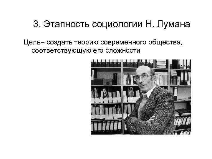 3. Этапность социологии Н. Лумана Цель– создать теорию современного общества, соответствующую его сложности