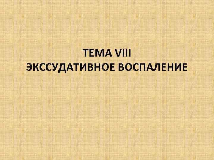ТЕМА VIII ЭКССУДАТИВНОЕ ВОСПАЛЕНИЕ