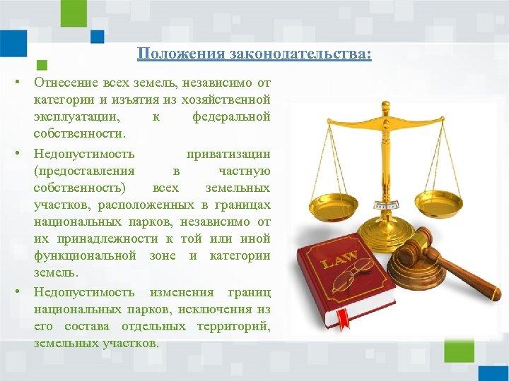 Положения законодательства: • Отнесение всех земель, независимо от категории и изъятия из хозяйственной эксплуатации,