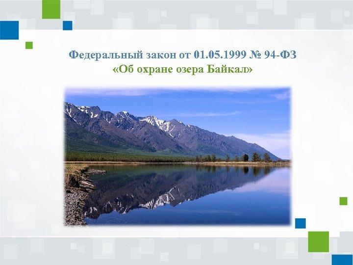 Федеральный закон от 01. 05. 1999 № 94 -ФЗ «Об охране озера Байкал»