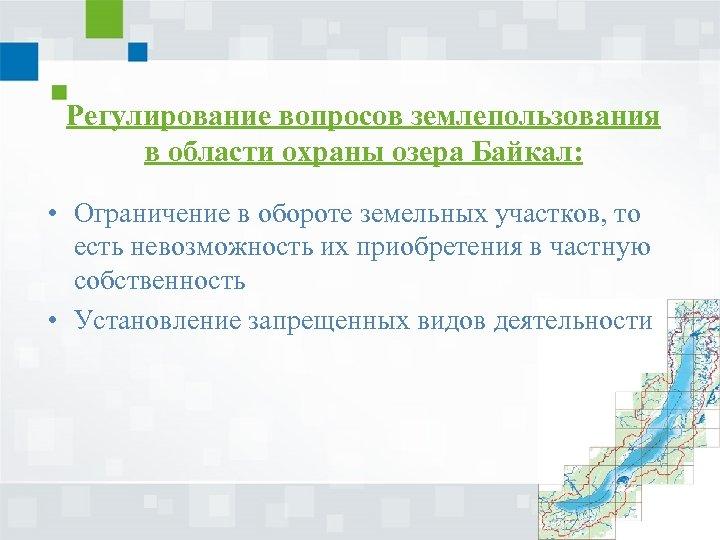 Регулирование вопросов землепользования в области охраны озера Байкал: • Ограничение в обороте земельных участков,