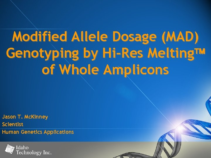 Modified Allele Dosage (MAD) Genotyping by Hi-Res Melting of Whole Amplicons Jason T. Mc.