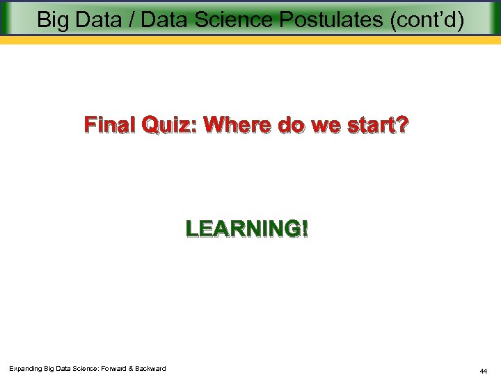 Big Data / Data Science Postulates (cont'd) Final Quiz: Where do we start? LEARNING!