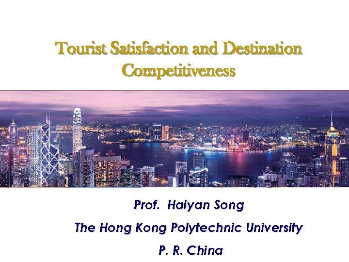 Tourist Satisfaction and Destination Competitiveness Perspective of Tourists Prof. Haiyan Song The Hong Kong