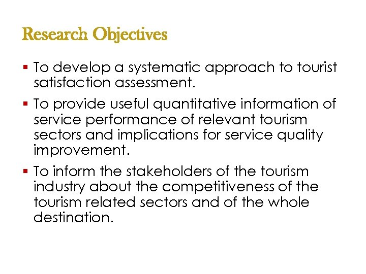 Research Objectives § To develop a systematic approach to tourist satisfaction assessment. § To