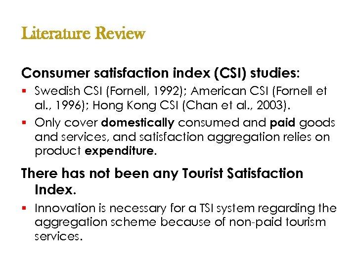 Literature Review Consumer satisfaction index (CSI) studies: § Swedish CSI (Fornell, 1992); American CSI